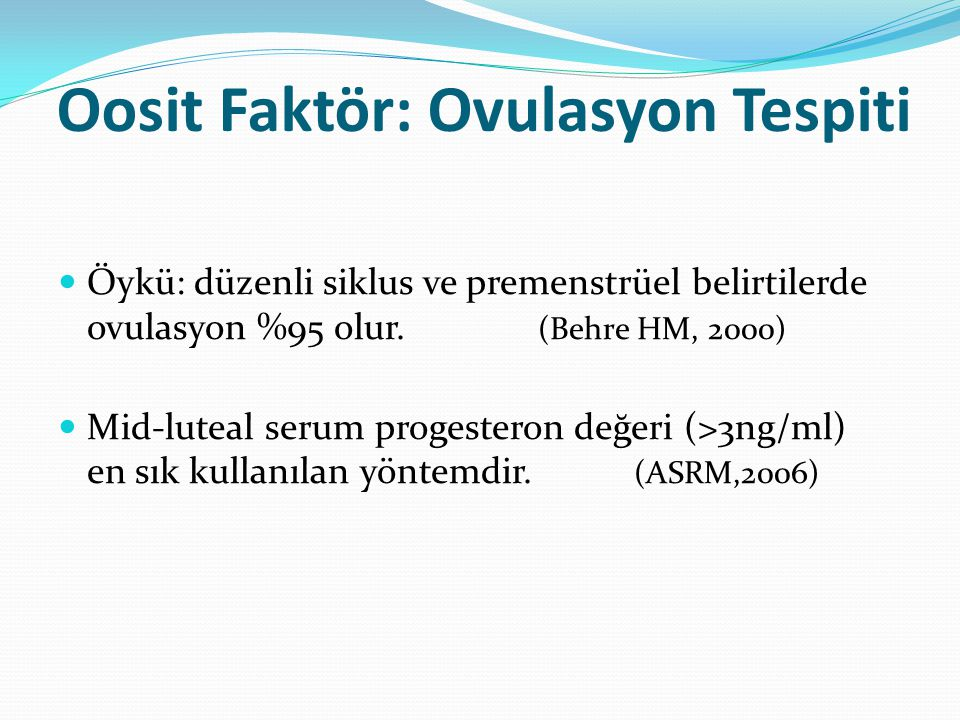 Oosit Faktör: Ovulasyon Tespiti Öykü: düzenli siklus ve premenstrüel belirtilerde ovulasyon %95 olur. (Behre HM, 2000) Mid-luteal serum progesteron de