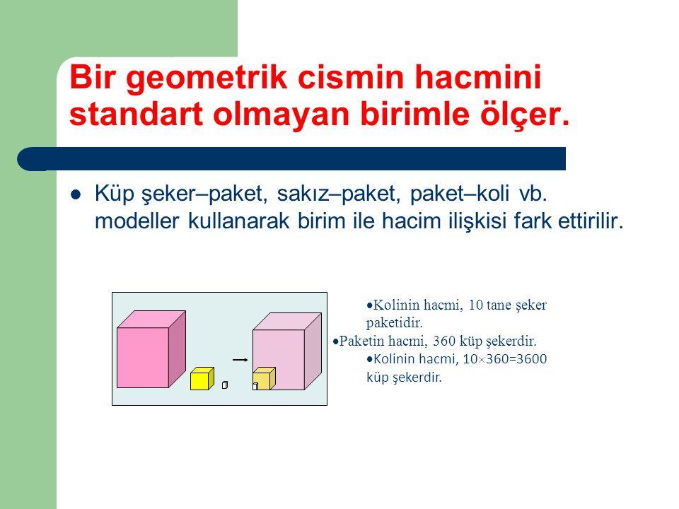 Bir geometrik cismin hacmini standart olmayan birimle ölçer. Küp şeker–paket, sakız–paket, paket–koli vb. modeller kullanarak birim ile hacim ilişkisi