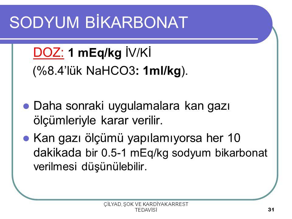ÇİLYAD, ŞOK VE KARDİYAK ARREST TEDAVİSİ 31 SODYUM BİKARBONAT DOZ: 1 mEq/kg İV/Kİ (%8.4'lük NaHCO3: 1ml/kg).