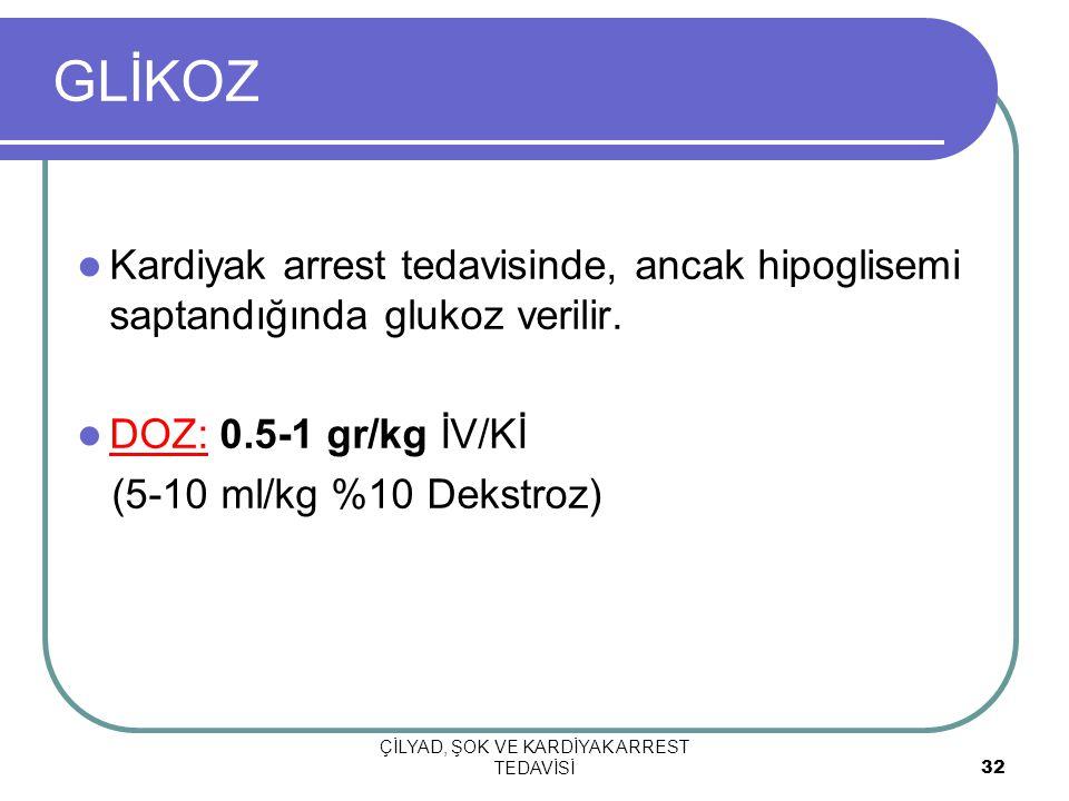 ÇİLYAD, ŞOK VE KARDİYAK ARREST TEDAVİSİ 32 GLİKOZ Kardiyak arrest tedavisinde, ancak hipoglisemi saptandığında glukoz verilir.