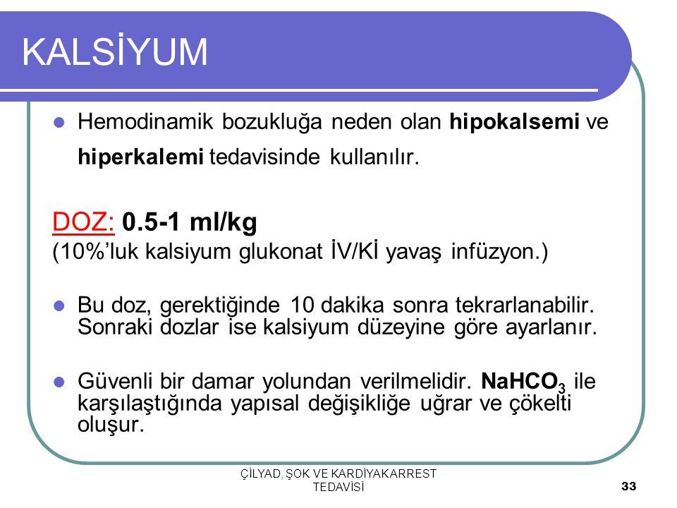 ÇİLYAD, ŞOK VE KARDİYAK ARREST TEDAVİSİ 33 KALSİYUM Hemodinamik bozukluğa neden olan hipokalsemi ve hiperkalemi tedavisinde kullanılır.