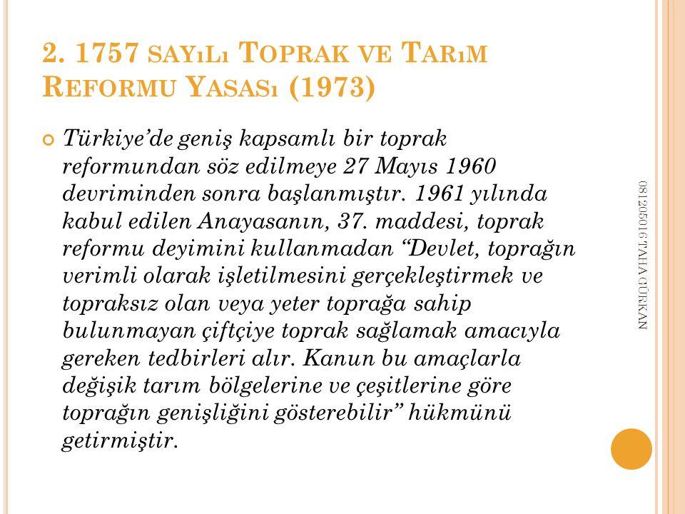 2. 1757 SAYıLı T OPRAK VE T ARıM R EFORMU Y ASASı (1973) Türkiye'de geniş kapsamlı bir toprak reformundan söz edilmeye 27 Mayıs 1960 devriminden sonra