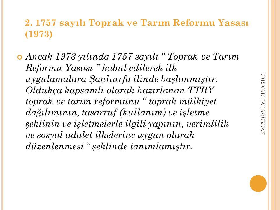 Ancak 1973 yılında 1757 sayılı Toprak ve Tarım Reformu Yasası kabul edilerek ilk uygulamalara Şanlıurfa ilinde başlanmıştır.