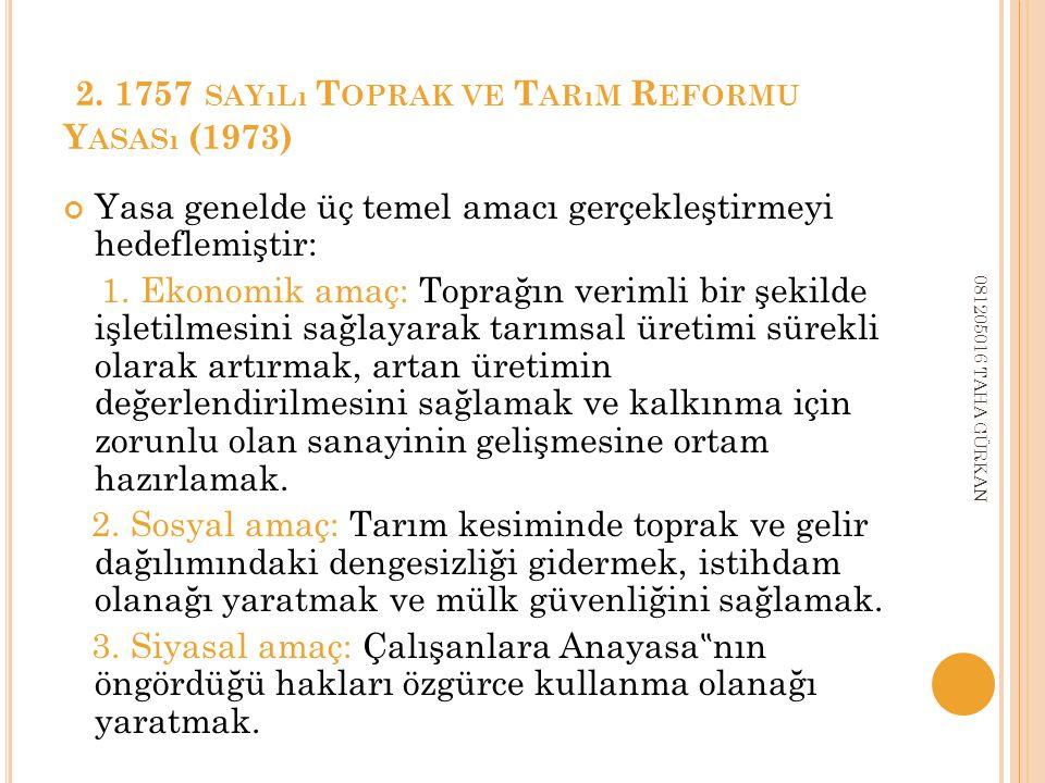2. 1757 SAYıLı T OPRAK VE T ARıM R EFORMU Y ASASı (1973) Yasa genelde üç temel amacı gerçekleştirmeyi hedeflemiştir: 1. Ekonomik amaç: Toprağın veriml