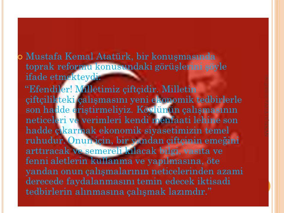 Mustafa Kemal Atatürk, bir konuşmasında toprak reformu konusundaki görüşlerini şöyle ifade etmekteydi: ''Efendiler.