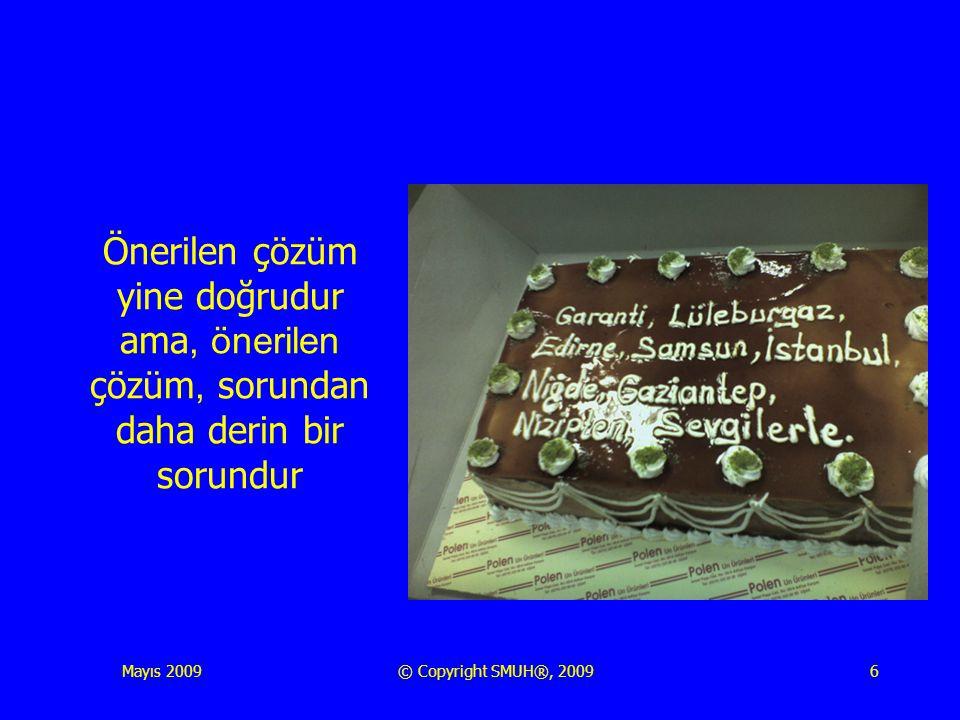 Mayıs 2009© Copyright SMUH®, 20096 Önerilen çözüm yine doğrudur ama, önerilen çözüm, sorundan daha derin bir sorundur
