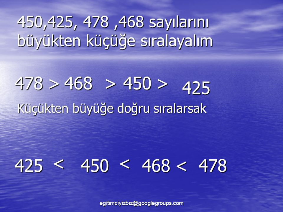 450,425, 478,468 sayılarını büyükten küçüğe sıralayalım 478>468>450> 478 Küçükten büyüğe doğru sıralarsak 425 < 450 < 468< 425 egitimciyizbiz@googlegroups.com