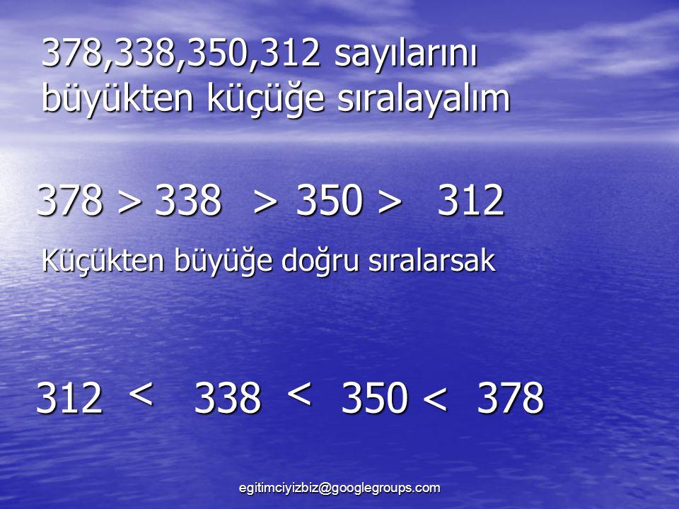 378,338,350,312 sayılarını büyükten küçüğe sıralayalım 378>338>350> 378 Küçükten büyüğe doğru sıralarsak 312 < 338 < 350< 312 egitimciyizbiz@googlegroups.com
