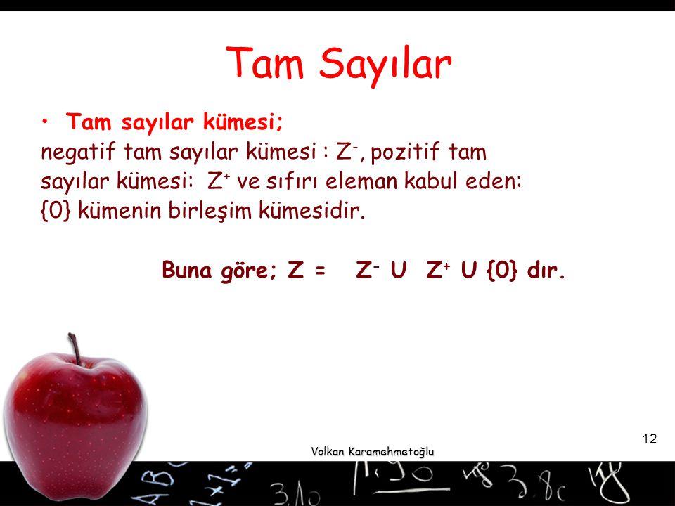Volkan Karamehmetoğlu 12 Tam Sayılar Tam sayılar kümesi; negatif tam sayılar kümesi : Z -, pozitif tam sayılar kümesi: Z + ve sıfırı eleman kabul eden: {0} kümenin birleşim kümesidir.