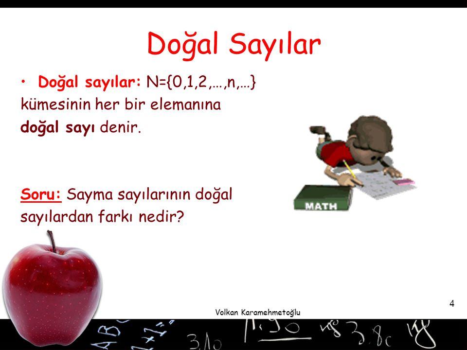 Volkan Karamehmetoğlu 4 Doğal Sayılar Doğal sayılar: N={0,1,2,…,n,…} kümesinin her bir elemanına doğal sayı denir.