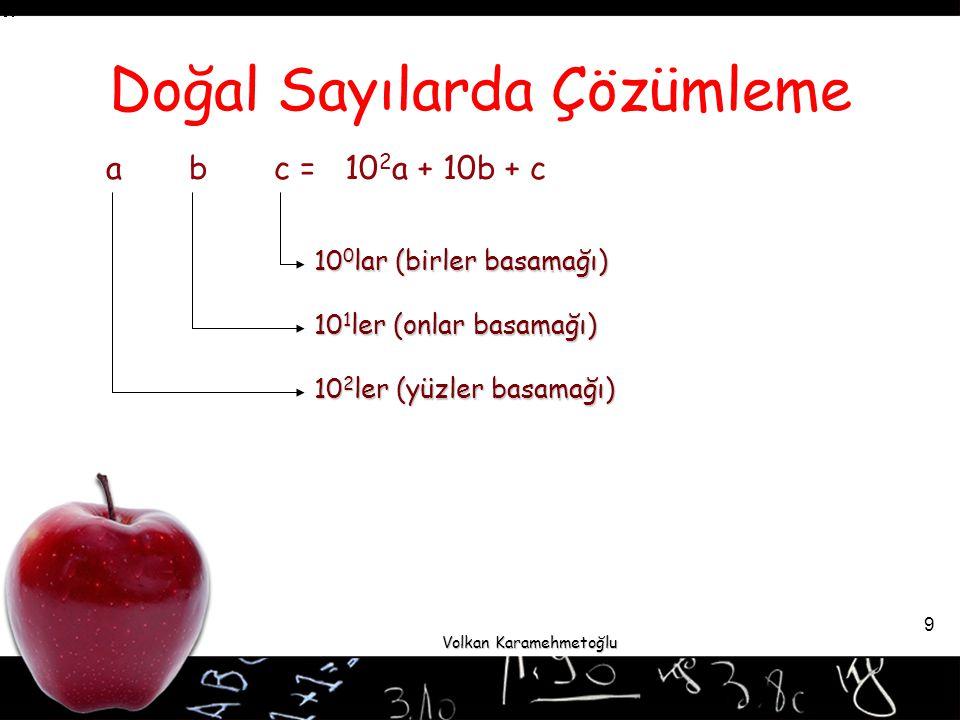 Volkan Karamehmetoğlu 9 Doğal Sayılarda Çözümleme a b c = 10 2 a + 10b + c 10 0 lar (birler basamağı) 101ler (onlar basamağı) 10 2 ler (yüzler basamağı)