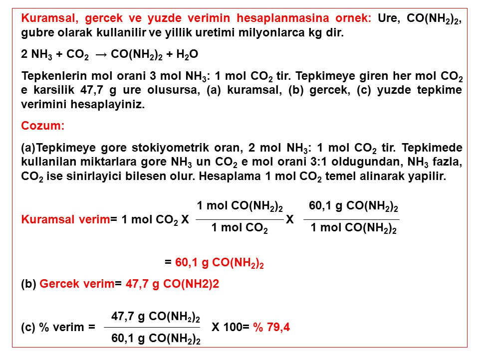Kuramsal, gercek ve yuzde verimin hesaplanmasina ornek: Ure, CO(NH 2 ) 2, gubre olarak kullanilir ve yillik uretimi milyonlarca kg dir. 2 NH 3 + CO 2