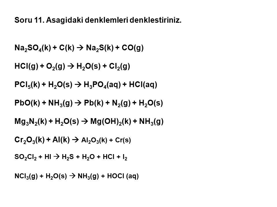 Soru 11. Asagidaki denklemleri denklestiriniz. Na 2 SO 4 (k) + C(k)  Na 2 S(k) + CO(g) HCl(g) + O 2 (g)  H 2 O(s) + Cl 2 (g) PCl 5 (k) + H 2 O(s) 