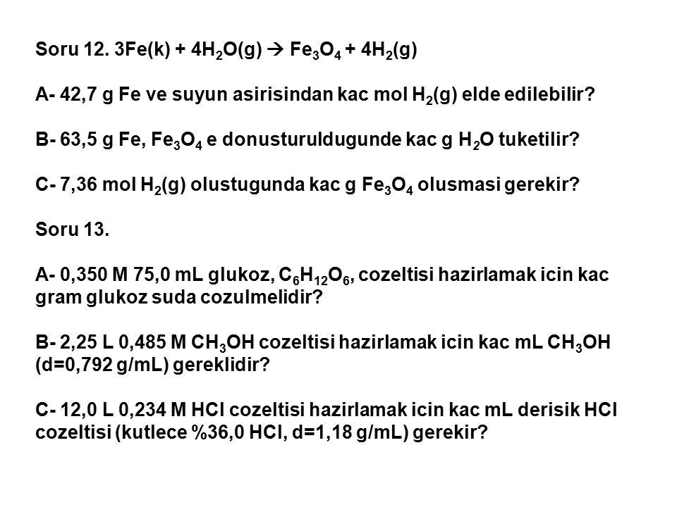 Soru 12. 3Fe(k) + 4H 2 O(g)  Fe 3 O 4 + 4H 2 (g) A- 42,7 g Fe ve suyun asirisindan kac mol H 2 (g) elde edilebilir? B- 63,5 g Fe, Fe 3 O 4 e donustur