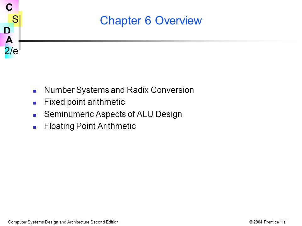 S 2/e C D A Computer Systems Design and Architecture Second Edition© 2004 Prentice Hall Chapter 6 Overview Number Systems and Radix Conversion Fixed point arithmetic Seminumeric Aspects of ALU Design Floating Point Arithmetic