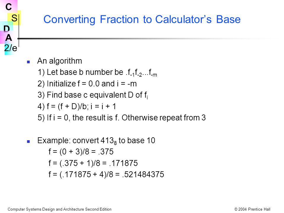 S 2/e C D A Computer Systems Design and Architecture Second Edition© 2004 Prentice Hall Converting Fraction to Calculator's Base An algorithm 1) Let base b number be.f -1 f -2...f -m 2) Initialize f = 0.0 and i = -m 3) Find base c equivalent D of f i 4) f = (f + D)/b; i = i + 1 5) If i = 0, the result is f.