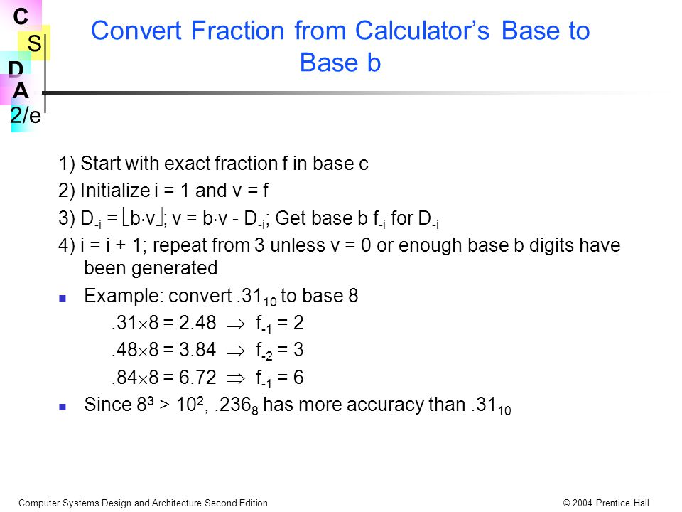 S 2/e C D A Computer Systems Design and Architecture Second Edition© 2004 Prentice Hall Convert Fraction from Calculator's Base to Base b 1) Start with exact fraction f in base c 2) Initialize i = 1 and v = f 3) D -i =  b  v  ; v = b  v - D -i ; Get base b f -i for D -i 4) i = i + 1; repeat from 3 unless v = 0 or enough base b digits have been generated Example: convert.31 10 to base 8.31  8 = 2.48  f -1 = 2.48  8 = 3.84  f -2 = 3.84  8 = 6.72  f -1 = 6 Since 8 3 > 10 2,.236 8 has more accuracy than.31 10