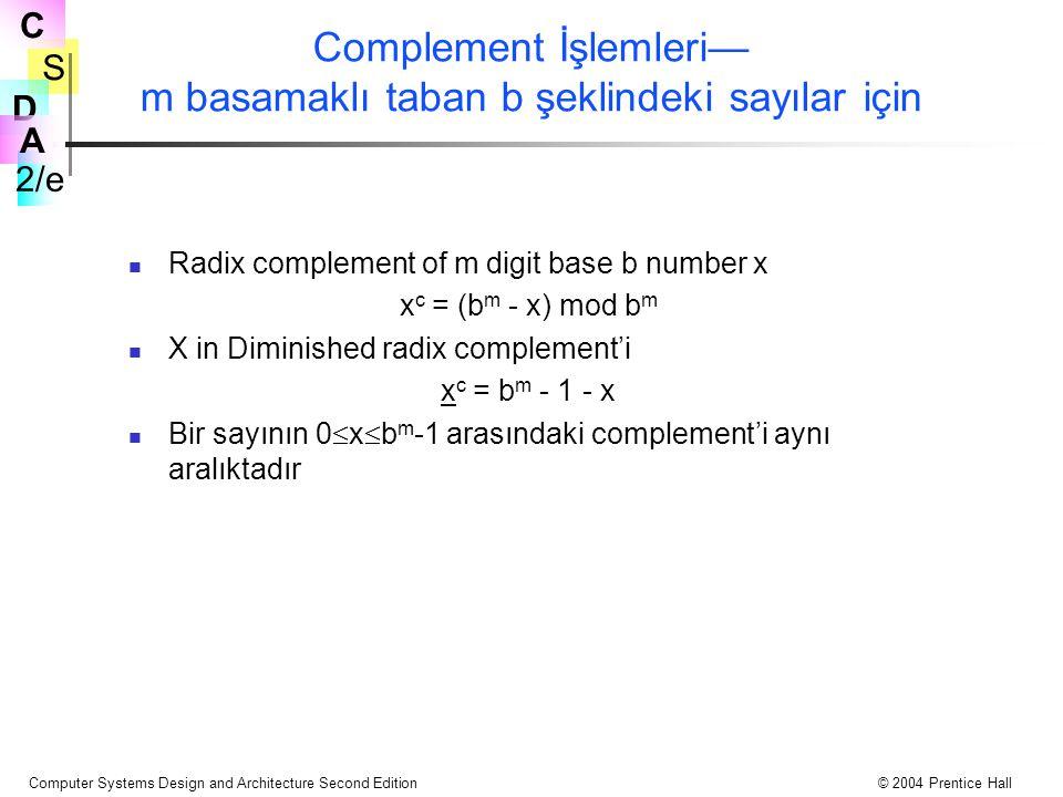 S 2/e C D A Computer Systems Design and Architecture Second Edition© 2004 Prentice Hall Complement İşlemleri— m basamaklı taban b şeklindeki sayılar için Radix complement of m digit base b number x x c = (b m - x) mod b m X in Diminished radix complement'i x c = b m - 1 - x Bir sayının 0  x  b m -1 arasındaki complement'i aynı aralıktadır