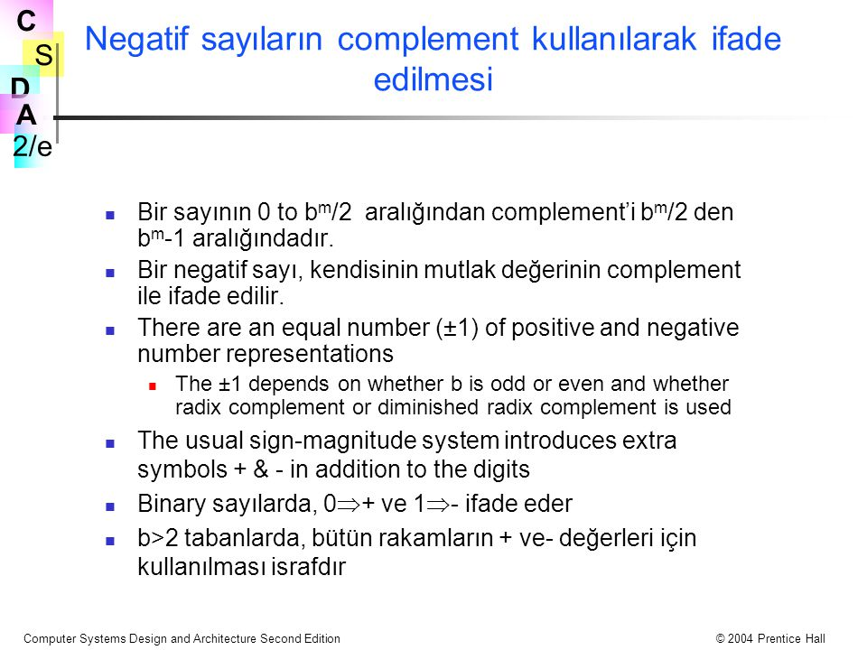 S 2/e C D A Computer Systems Design and Architecture Second Edition© 2004 Prentice Hall Negatif sayıların complement kullanılarak ifade edilmesi Bir sayının 0 to b m /2 aralığından complement'i b m /2 den b m -1 aralığındadır.