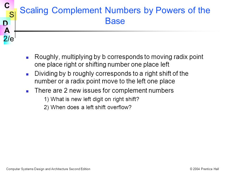 S 2/e C D A Computer Systems Design and Architecture Second Edition© 2004 Prentice Hall Scaling Complement Numbers by Powers of the Base Roughly, multiplying by b corresponds to moving radix point one place right or shifting number one place left Dividing by b roughly corresponds to a right shift of the number or a radix point move to the left one place There are 2 new issues for complement numbers 1) What is new left digit on right shift.