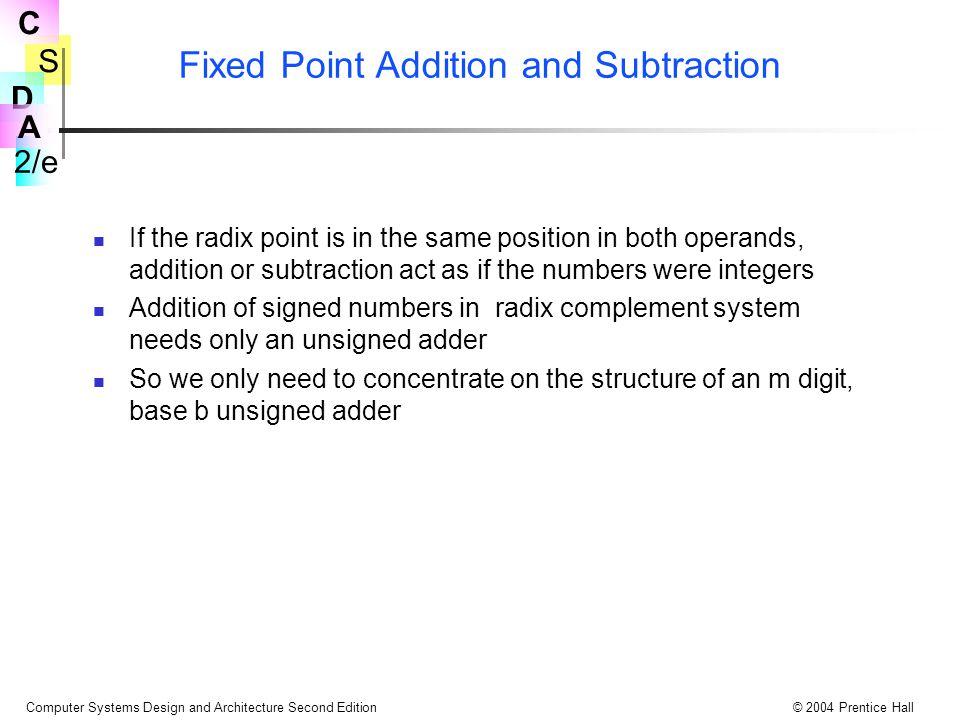 S 2/e C D A Computer Systems Design and Architecture Second Edition© 2004 Prentice Hall Fixed Point Addition and Subtraction If the radix point is in the same position in both operands, addition or subtraction act as if the numbers were integers Addition of signed numbers in radix complement system needs only an unsigned adder So we only need to concentrate on the structure of an m digit, base b unsigned adder
