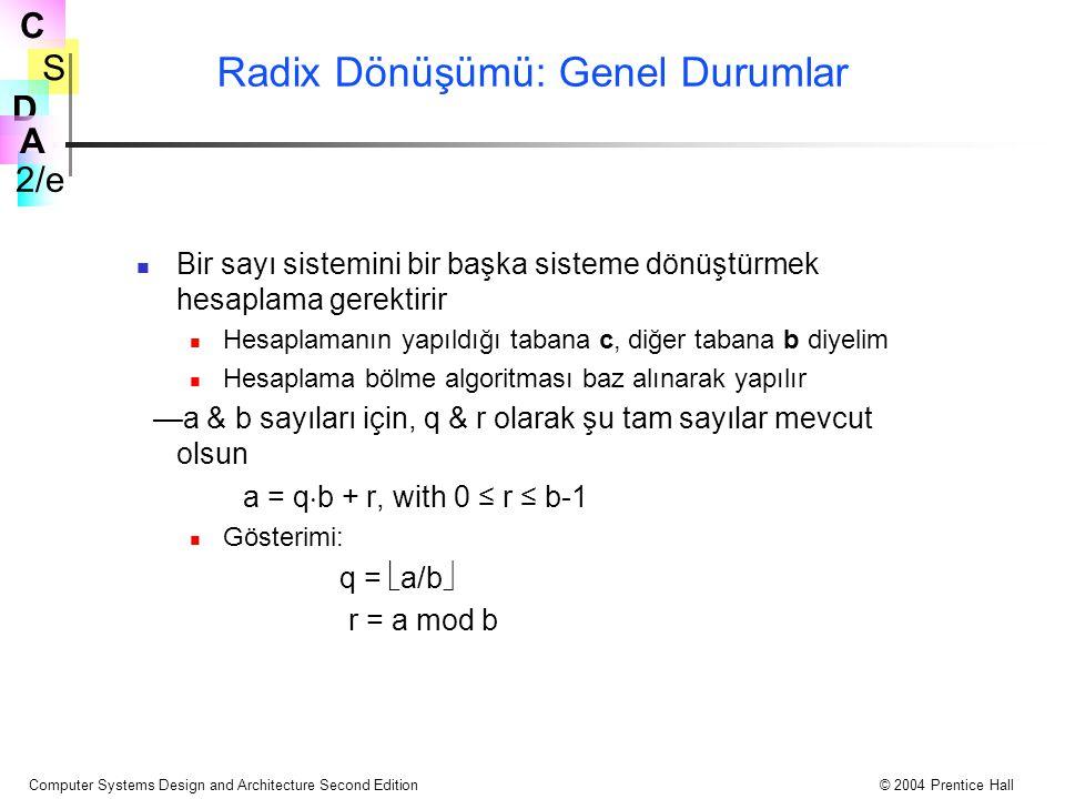S 2/e C D A Computer Systems Design and Architecture Second Edition© 2004 Prentice Hall Radix Dönüşümü: Genel Durumlar Bir sayı sistemini bir başka sisteme dönüştürmek hesaplama gerektirir Hesaplamanın yapıldığı tabana c, diğer tabana b diyelim Hesaplama bölme algoritması baz alınarak yapılır —a & b sayıları için, q & r olarak şu tam sayılar mevcut olsun a = q  b + r, with 0 ≤ r ≤ b-1 Gösterimi: q =  a/b  r = a mod b