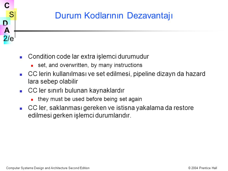 S 2/e C D A Computer Systems Design and Architecture Second Edition© 2004 Prentice Hall Durum Kodlarının Dezavantajı Condition code lar extra işlemci durumudur set, and overwritten, by many instructions CC lerin kullanılması ve set edilmesi, pipeline dizayn da hazard lara sebep olabilir CC ler sınırlı bulunan kaynaklardır they must be used before being set again CC ler, saklanması gereken ve istisna yakalama da restore edilmesi gerken işlemci durumlarıdır.