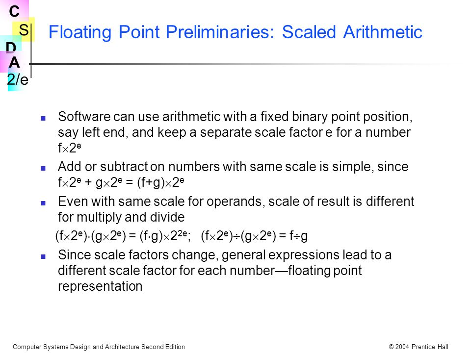 S 2/e C D A Computer Systems Design and Architecture Second Edition© 2004 Prentice Hall Floating Point Preliminaries: Scaled Arithmetic Software can use arithmetic with a fixed binary point position, say left end, and keep a separate scale factor e for a number f  2 e Add or subtract on numbers with same scale is simple, since f  2 e + g  2 e = (f+g)  2 e Even with same scale for operands, scale of result is different for multiply and divide (f  2 e )  (g  2 e ) = (f  g)  2 2e ; (f  2 e )  (g  2 e ) = f  g Since scale factors change, general expressions lead to a different scale factor for each number—floating point representation
