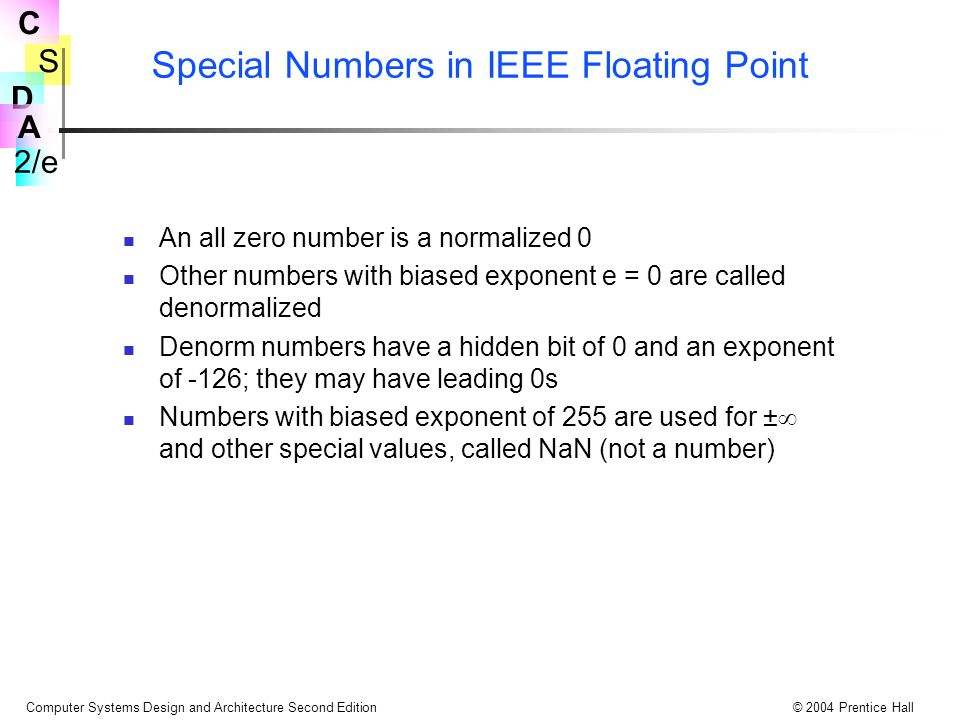 S 2/e C D A Computer Systems Design and Architecture Second Edition© 2004 Prentice Hall Special Numbers in IEEE Floating Point An all zero number is a normalized 0 Other numbers with biased exponent e = 0 are called denormalized Denorm numbers have a hidden bit of 0 and an exponent of -126; they may have leading 0s Numbers with biased exponent of 255 are used for ±  and other special values, called NaN (not a number)