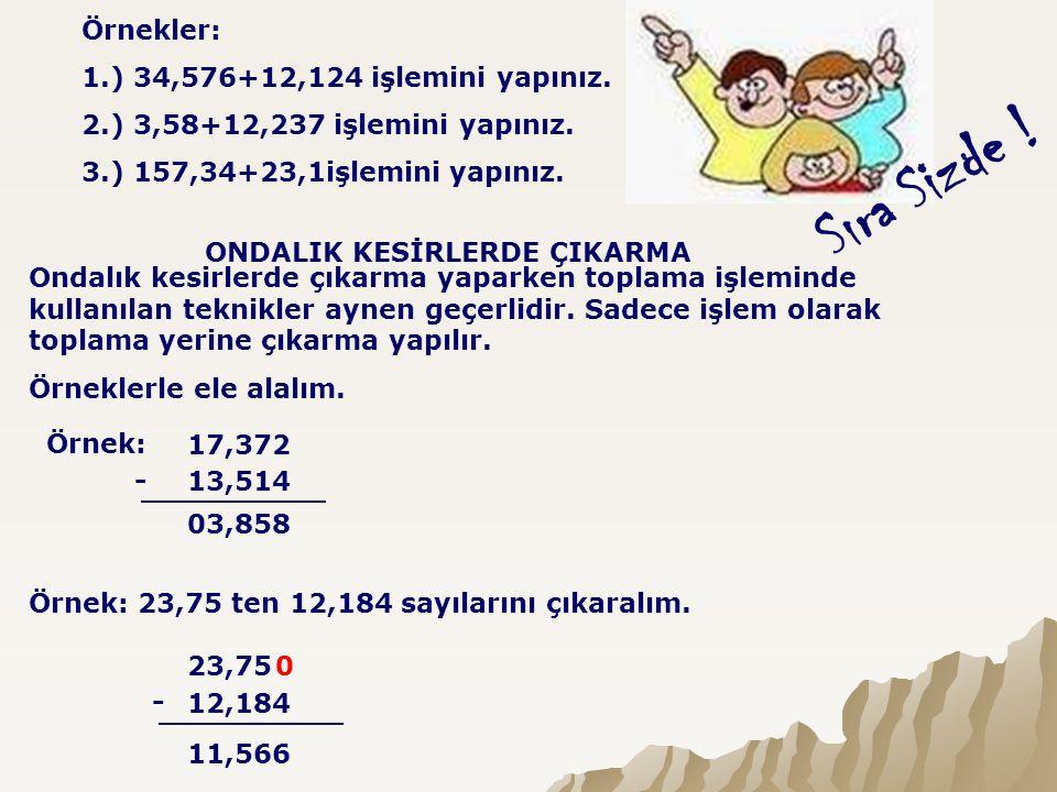 Sıra Sizde ! Örnekler: 1.) 34,576+12,124 işlemini yapınız. 2.) 3,58+12,237 işlemini yapınız. 3.) 157,34+23,1işlemini yapınız. ONDALIK KESİRLERDE ÇIKAR