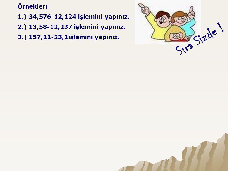 Sıra Sizde ! Örnekler: 1.) 34,576-12,124 işlemini yapınız. 2.) 13,58-12,237 işlemini yapınız. 3.) 157,11-23,1işlemini yapınız.