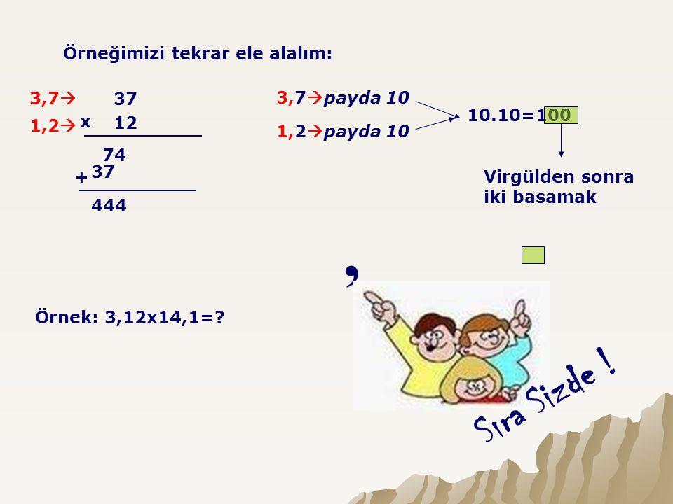 Örneğimizi tekrar ele alalım: 37 12 x 74 37 + 3,7  1,2  444 3,7  payda 10 1,2  payda 10 10.10=100 Virgülden sonra iki basamak, Sıra Sizde ! Örnek: