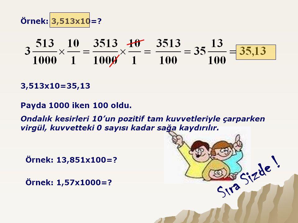 Örnek: 3,513x10=? 3,513x10=35,13 Payda 1000 iken 100 oldu. Ondalık kesirleri 10'un pozitif tam kuvvetleriyle çarparken virgül, kuvvetteki 0 sayısı kad