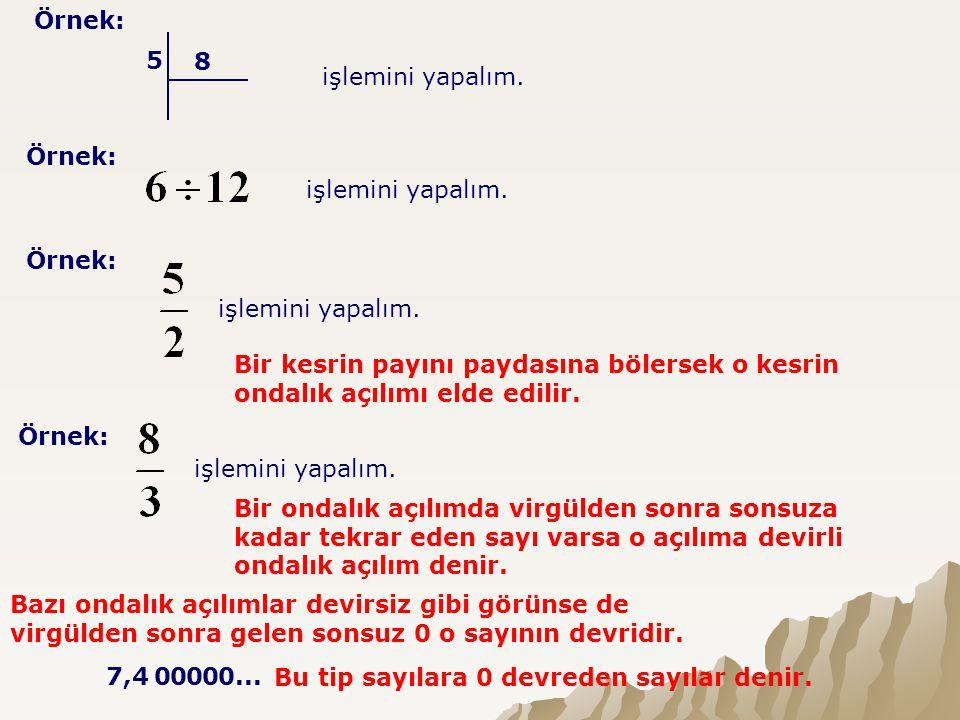 Örnek: 5 8 işlemini yapalım. Örnek: işlemini yapalım. Örnek: işlemini yapalım. Bir kesrin payını paydasına bölersek o kesrin ondalık açılımı elde edil