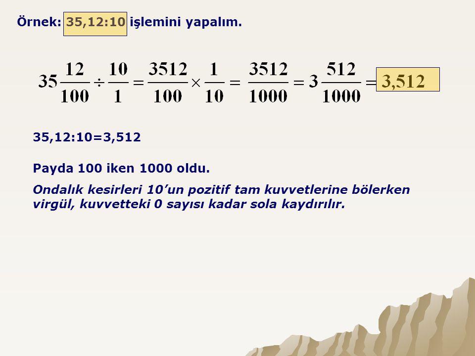Örnek: 35,12:10 işlemini yapalım. 35,12:10=3,512 Payda 100 iken 1000 oldu. Ondalık kesirleri 10'un pozitif tam kuvvetlerine bölerken virgül, kuvvettek
