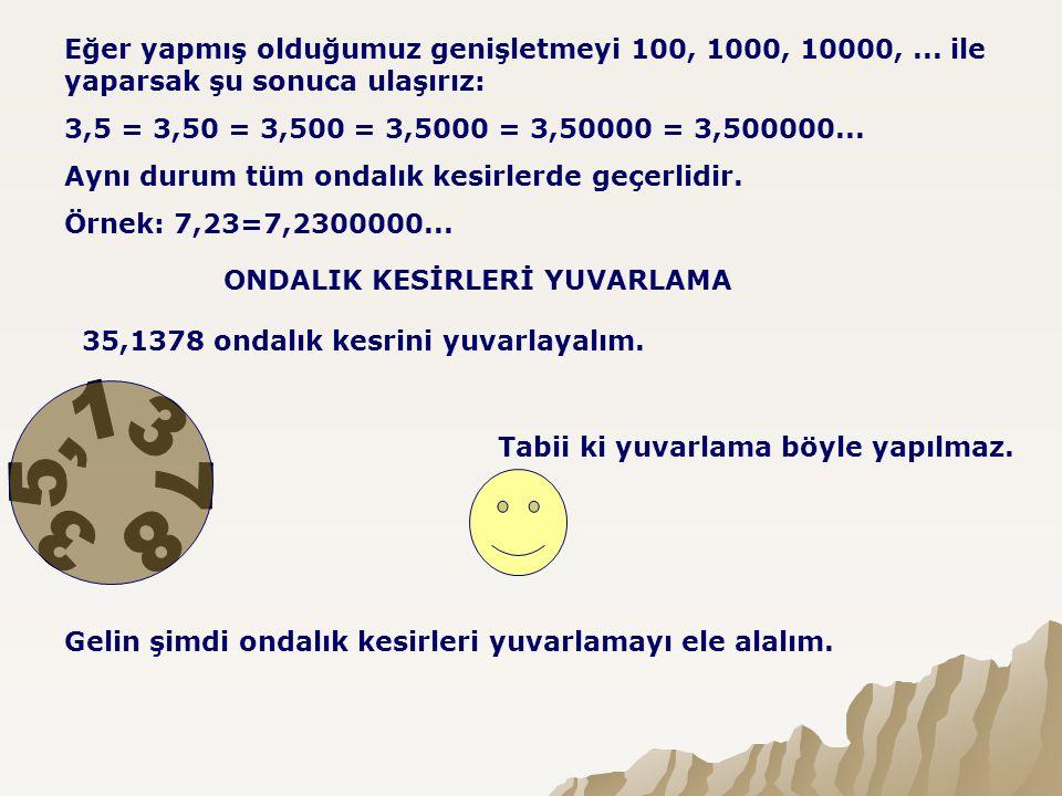 Eğer yapmış olduğumuz genişletmeyi 100, 1000, 10000,... ile yaparsak şu sonuca ulaşırız: 3,5 = 3,50 = 3,500 = 3,5000 = 3,50000 = 3,500000... Aynı duru