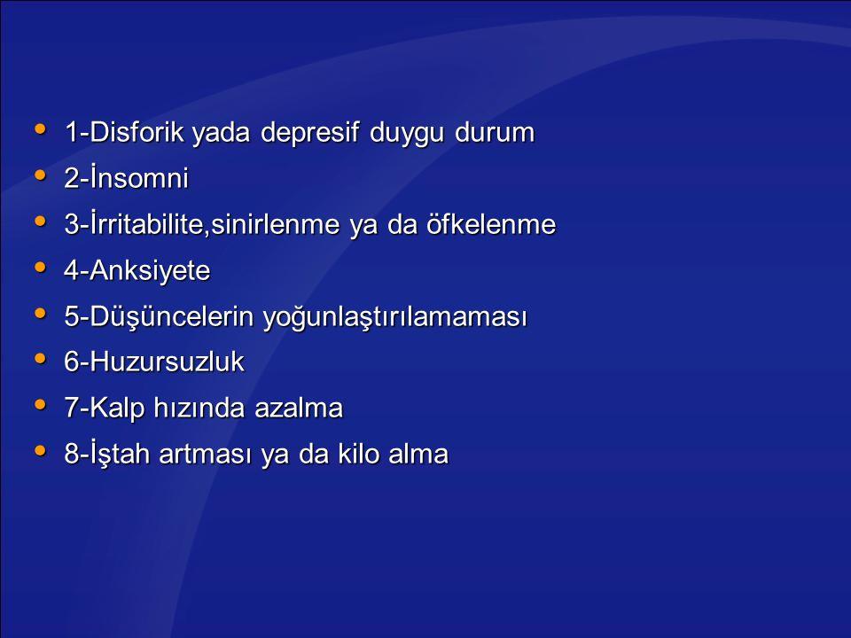  1-Disforik yada depresif duygu durum  2-İnsomni  3-İrritabilite,sinirlenme ya da öfkelenme  4-Anksiyete  5-Düşüncelerin yoğunlaştırılamaması  6