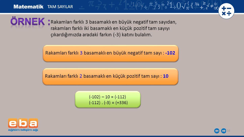 Rakamları farklı 3 basamaklı en büyük negatif tam sayı : -102 16 Rakamları farklı 3 basamaklı en büyük negatif tam sayıdan, rakamları farklı iki basamaklı en küçük pozitif tam sayıyı çıkardığımızda aradaki farkın (-3) katını bulalım.