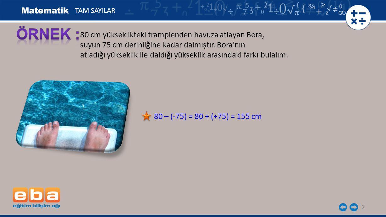 80 – (-75) = 80 + (+75) = 155 cm 8 80 cm yükseklikteki tramplenden havuza atlayan Bora, suyun 75 cm derinliğine kadar dalmıştır.