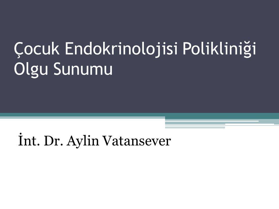 Çocuk Endokrinolojisi Polikliniği Olgu Sunumu İnt. Dr. Aylin Vatansever