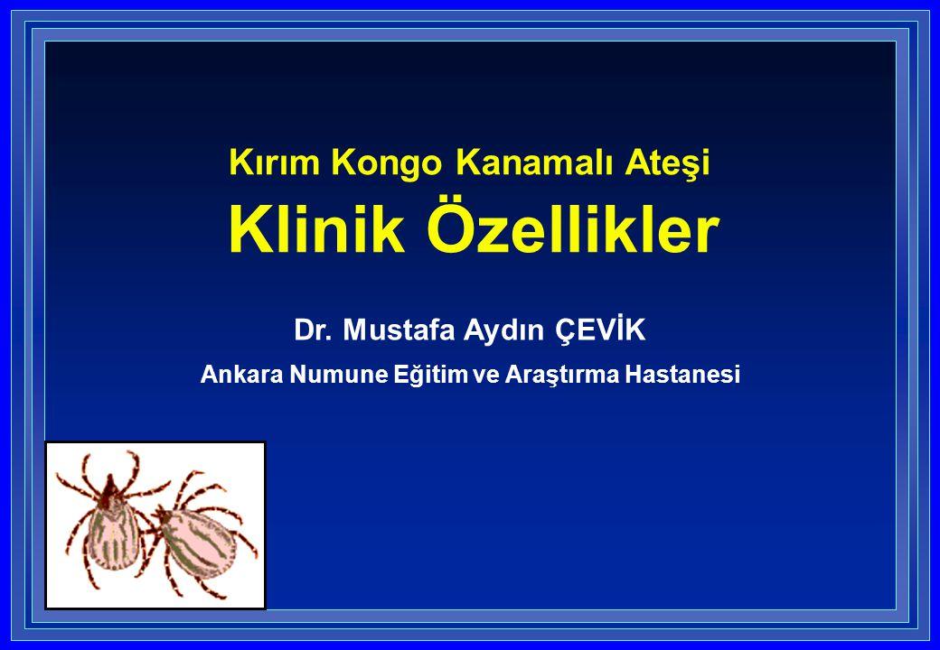 Kırım Kongo Kanamalı Ateşi Klinik Özellikler Dr. Mustafa Aydın ÇEVİK Ankara Numune Eğitim ve Araştırma Hastanesi
