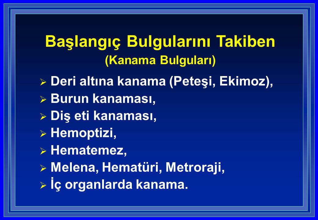  Deri altına kanama (Peteşi, Ekimoz),  Burun kanaması,  Diş eti kanaması,  Hemoptizi,  Hematemez,  Melena, Hematüri, Metroraji,  İç organlarda