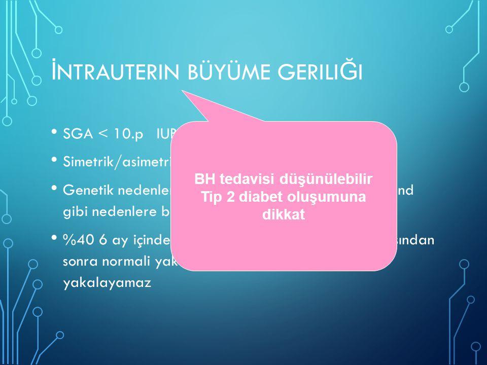 İ NTRAUTERIN BÜYÜME GERILI Ğ I SGA < 10.p IUBG < 3.p Simetrik/asimetrik Genetik nedenler, konjenital infeksiyon,fötal alkol send gibi nedenlere ba ğ l
