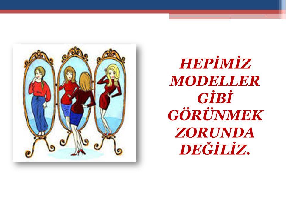 HEPİMİZ MODELLER GİBİ GÖRÜNMEK ZORUNDA DEĞİLİZ.