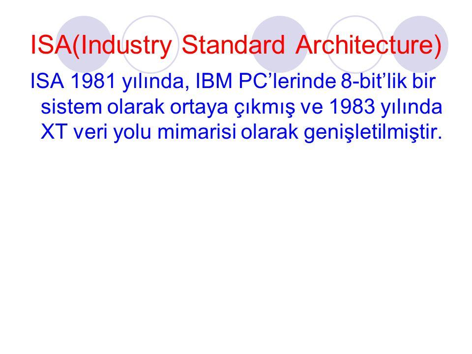 ISA(Industry Standard Architecture) ISA 1981 yılında, IBM PC'lerinde 8-bit'lik bir sistem olarak ortaya çıkmış ve 1983 yılında XT veri yolu mimarisi olarak genişletilmiştir.