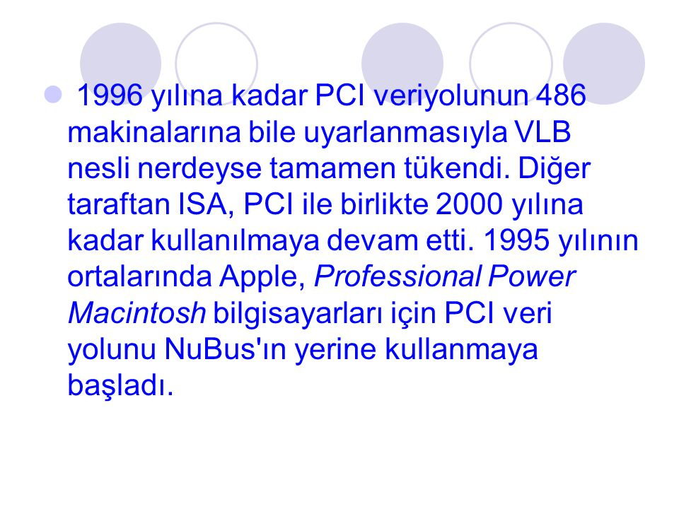 1996 yılına kadar PCI veriyolunun 486 makinalarına bile uyarlanmasıyla VLB nesli nerdeyse tamamen tükendi. Diğer taraftan ISA, PCI ile birlikte 2000 y