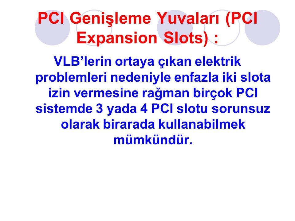 PCI Genişleme Yuvaları (PCI Expansion Slots) : VLB'lerin ortaya çıkan elektrik problemleri nedeniyle enfazla iki slota izin vermesine rağman birçok PCI sistemde 3 yada 4 PCI slotu sorunsuz olarak birarada kullanabilmek mümkündür.