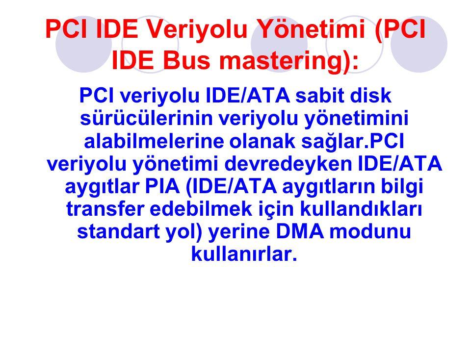 PCI IDE Veriyolu Yönetimi (PCI IDE Bus mastering): PCI veriyolu IDE/ATA sabit disk sürücülerinin veriyolu yönetimini alabilmelerine olanak sağlar.PCI veriyolu yönetimi devredeyken IDE/ATA aygıtlar PIA (IDE/ATA aygıtların bilgi transfer edebilmek için kullandıkları standart yol) yerine DMA modunu kullanırlar.