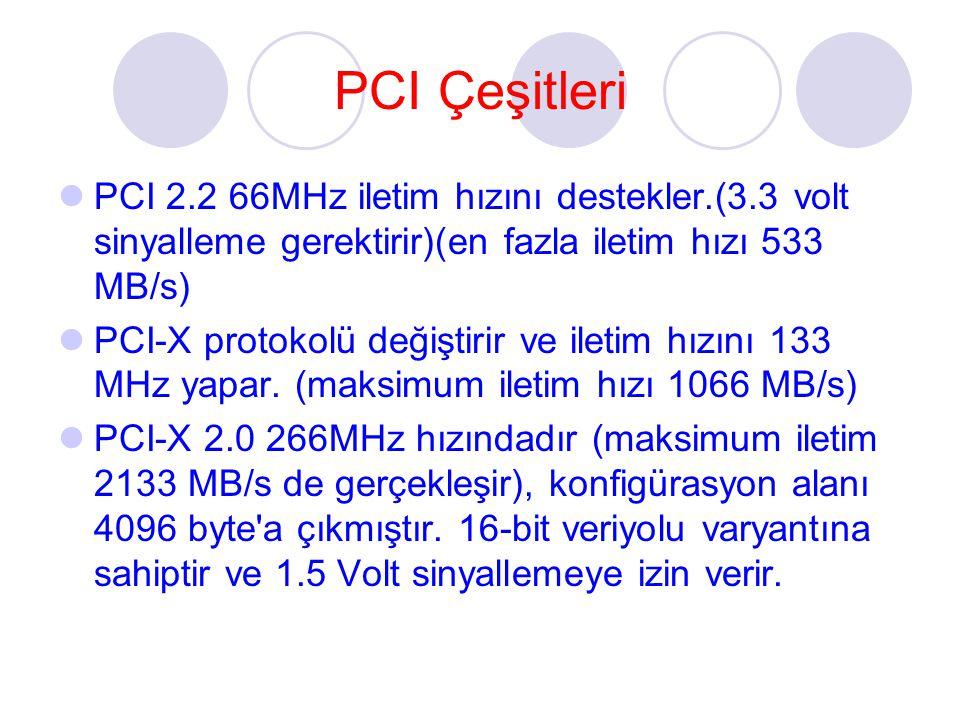 PCI Çeşitleri PCI 2.2 66MHz iletim hızını destekler.(3.3 volt sinyalleme gerektirir)(en fazla iletim hızı 533 MB/s) PCI-X protokolü değiştirir ve iletim hızını 133 MHz yapar.