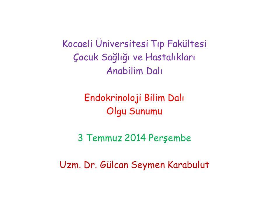 Kocaeli Üniversitesi Tıp Fakültesi Çocuk Sağlığı ve Hastalıkları Anabilim Dalı Endokrinoloji Bilim Dalı Olgu Sunumu 3 Temmuz 2014 Perşembe Uzm.
